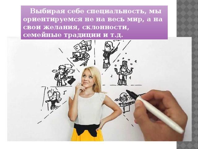 Выбирая себе специальность, мы ориентируемся не на весь мир, а на свои желания, склонности, семейные традиции и т.д.