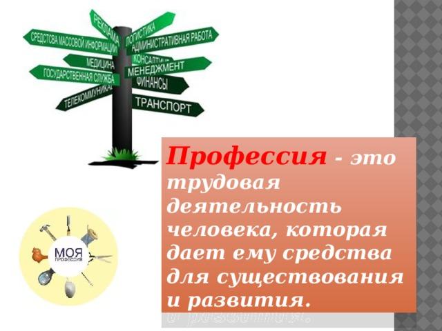 Профессия - это трудовая деятельность человека, которая дает ему средства для существования и развития.