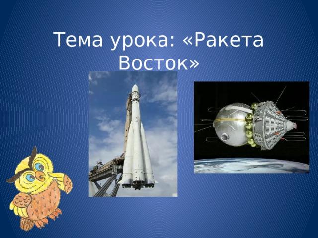Тема урока: «Ракета Восток»
