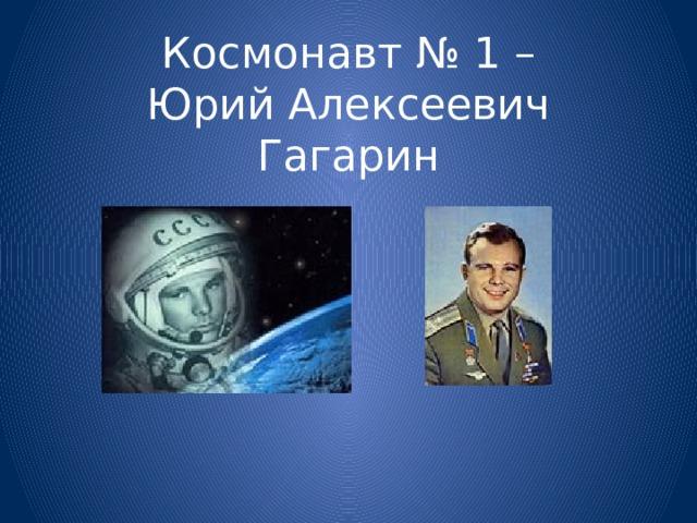 Космонавт № 1 –  Юрий Алексеевич Гагарин