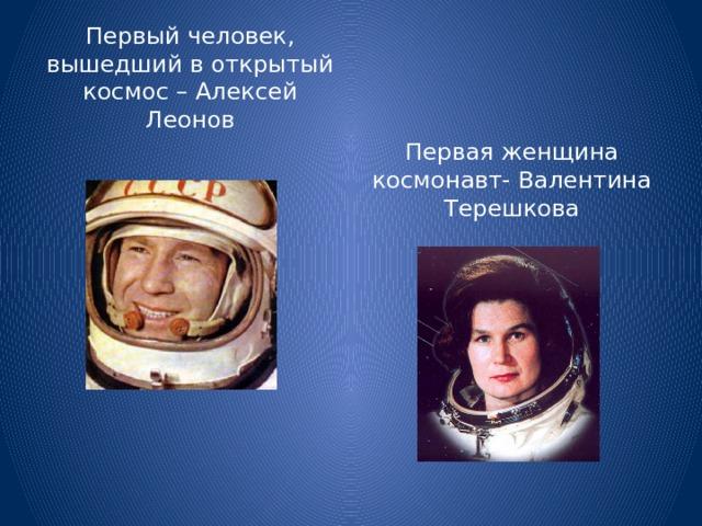 Первый человек, вышедший в открытый космос – Алексей Леонов Первая женщина космонавт- Валентина Терешкова
