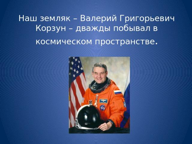 Наш земляк – Валерий Григорьевич Корзун – дважды побывал в космическом пространстве .