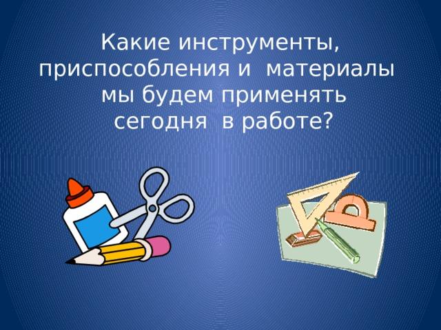 Какие инструменты, приспособления и материалы  мы будем применять  сегодня в работе?