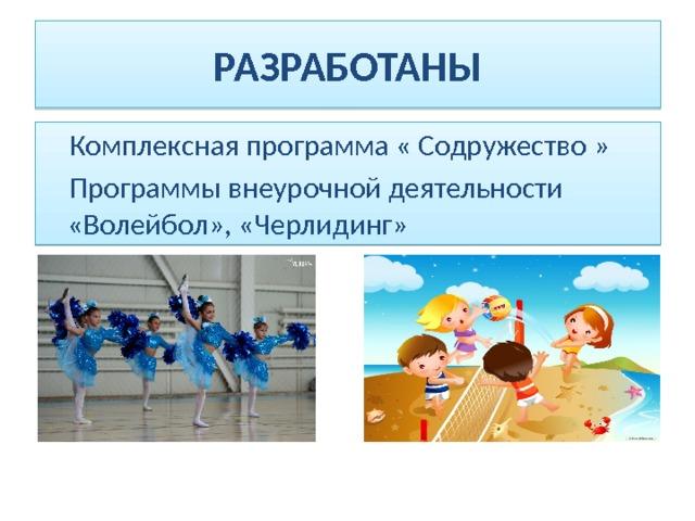 РАЗРАБОТАНЫ  Комплексная программа « Содружество »  Программы внеурочной деятельности «Волейбол», «Черлидинг»