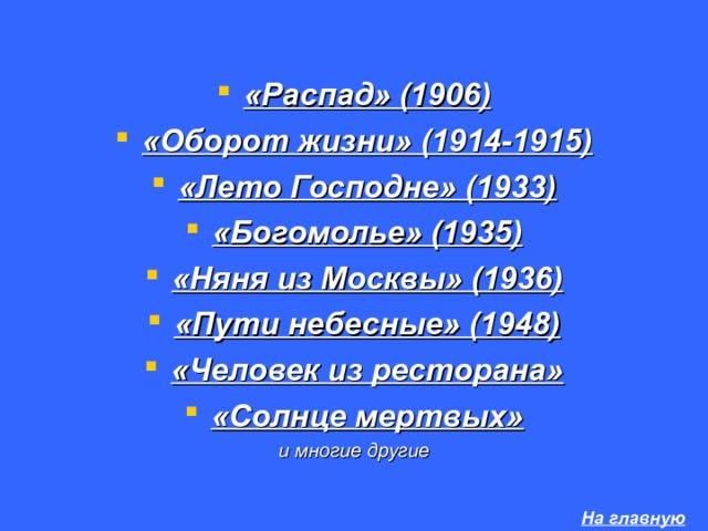 «Распад» (1906) «Оборот жизни» (1914-1915) «Лето Господне» (1933) «Богомолье» (1935) «Няня из Москвы» (1936) «Пути небесные» (1948) «Человек из ресторана» «Солнце мертвых» и многие другие  На главную