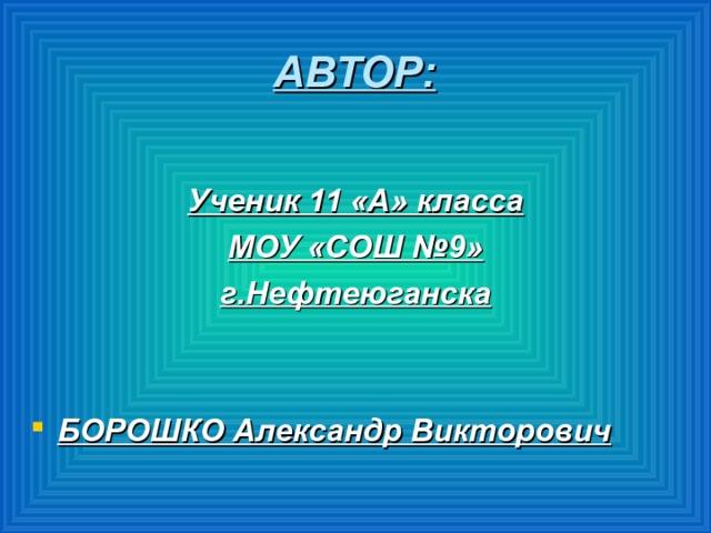 АВТОР: Ученик 11 «А» класса МОУ «СОШ №9» г.Нефтеюганска   БОРОШКО Александр Викторович