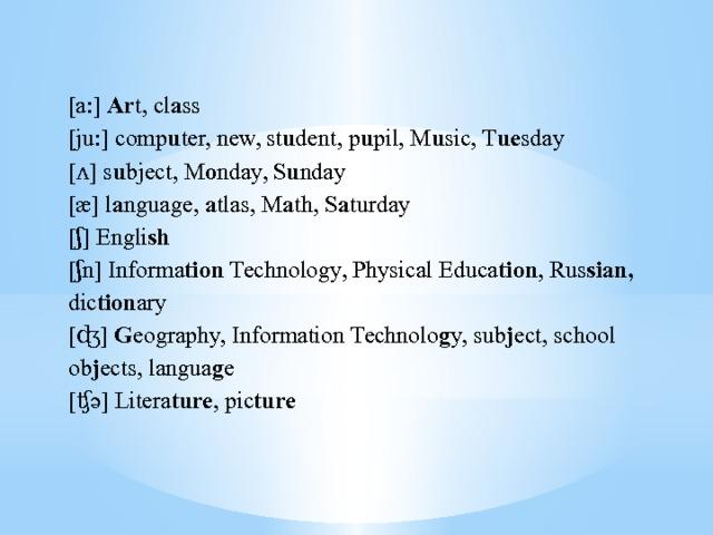 [a:] Ar t, cl a ss [ju:] comp u ter, new, st u dent, p u pil, M u sic, T ue sday [ʌ] s u bject, M o nday, S u nday [æ] l a nguage, a tlas, M a th, S a turday [ʃ] Engli sh [ʃn] Informa tion Technology, Physical Educa tion , Rus sian, dic tion ary [ʤ] G eography, Information  Technolo g y, sub j ect, school ob j ects, langua g e [ʧə] Litera ture , pic ture