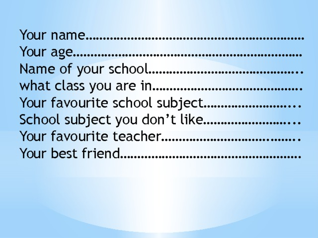 Your name……………………………………………………… Your age………………………………………………………… Name of your school…………………………………….. what class you are in……………………………………. Your favourite school subject……………………... School subject you don't like……………………... Your favourite teacher………………………….…….. Your best friend…………………………………………….