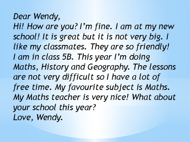 Dear Wendy, Hi! How are you? I'm fine. I am at my new school! It is great but it is not very big. I like my classmates. They are so friendly! I am in class 5B. This year I'm doing Maths, History and Geography. The lessons are not very difficult so I have a lot of free time. My favourite subject is Maths. My Maths teacher is very nice! What about your school this year? Love, Wendy.