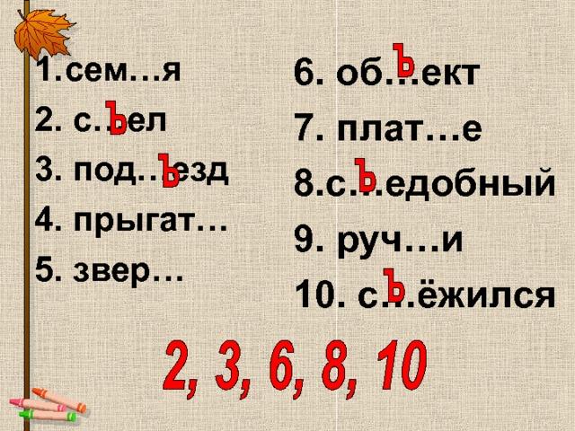 сем…я 6. об…ект 7. плат…е 8.с…едобный 9. руч…и 10. с…ёжился 2. с…ел 3. под…езд 4. прыгат… 5. звер…
