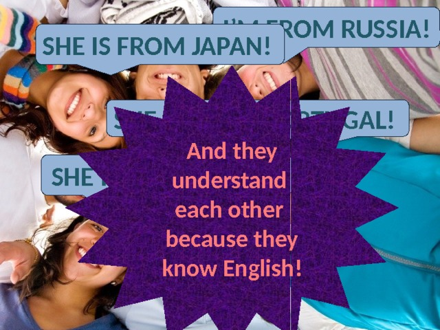 English language is a language of communication with people on the Earth -Здравствуйте! Можно услышать Паолу? Sorry! I don't understand you=( - Oh, Ok! I speak English. Hello! Can I speak to Paola, please=) I'm from Russia! She is from Japan! And they understand each other because they know English! She is from Portugal! She is from Spain!