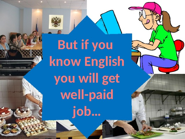 But if you know English you will get well-paid job… English helps people to get a good job