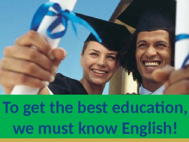 To get the best education, we must know English!