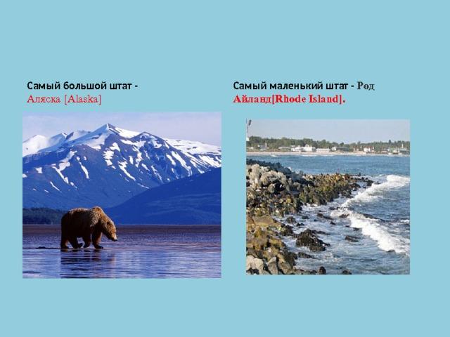 Самый большой штат - Аляска[Alaska] Самый маленький штат - Род Айланд[Rhode Island].