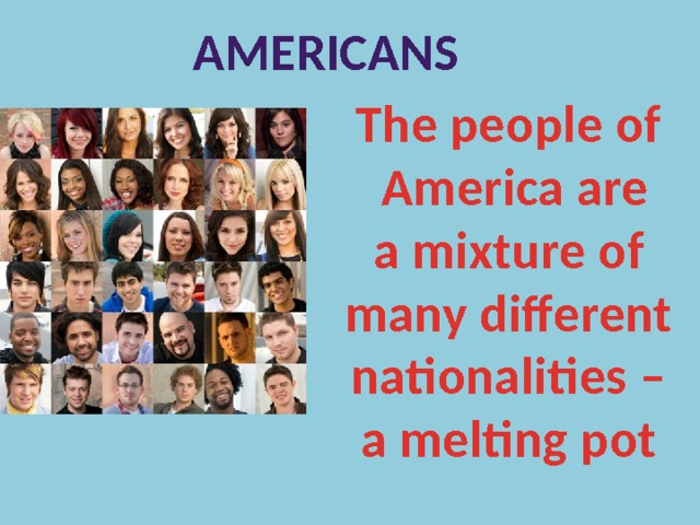 Americans The people of  America are a mixture of many different nationalities – a melting pot