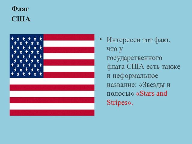 Флаг  США   Интересен тот факт, что у государственного флага США есть также и неформальное название: «Звезды и полосы»  «Stars and Stripes».