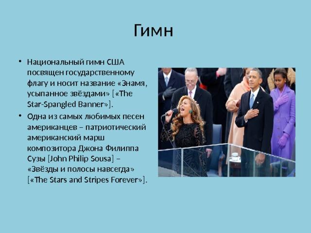 Гимн Национальный гимн США посвящен государственному флагу и носит название «Знамя, усыпанное звёздами» [«The Star-Spangled Banner»]. Одна из самых любимых песен американцев – патриотический американский марш композитора Джона Филиппа Сузы [John Philip Sousa] – «Звёзды и полосы навсегда» [«The Stars and Stripes Forever»].