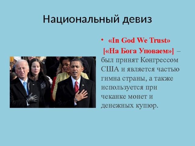 Национальный девиз «In God We Trust»  [«На Бога Уповаем»]  – был принят Конгрессом США и является частью гимна страны, а также используется при чеканке монет и денежных купюр.
