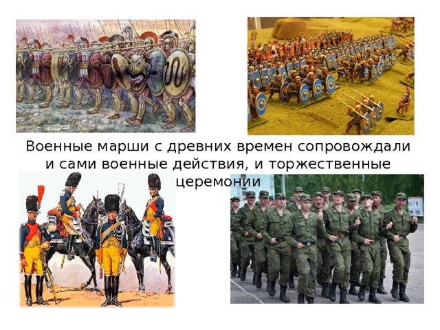 Военные марши с древних времен сопровождали и сами военные действия, и торжественные церемонии Одной из самых древних разновидностей маршевой музыки являются военные марши. Они звучали в Древнем Египте, Китае, Индии, Древней Греции, Древнем Риме, сопровождая и сами боевые действия, и различные торжественные церемонии, на которых чествовали победителей. Военные марши исполняются при обучении войск, проведении парадов, строевых смотров и других воинских ритуалов. Традиции русской военной музыки восходят к эпохе Киевской Руси (IX–XII вв.). Но значительное свое развитие она приобретает в начале XVIII в., когда в России создается регулярная армия и в ее полки вводятся военные оркестры. По мнению великого русского полководца А. Суворова, развернутые знамена и громкая музыка удваивают, утраивают армию.