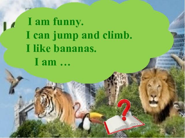 I am funny. I can jump and climb. I like bananas.  I am …