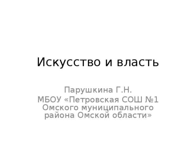 Искусство и власть Парушкина Г.Н. МБОУ «Петровская СОШ №1 Омского муниципального района Омской области»