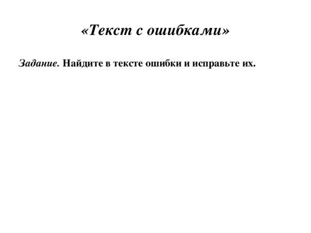 «Текст с ошибками» Задание. Найдите в тексте ошибки и исправьте их.