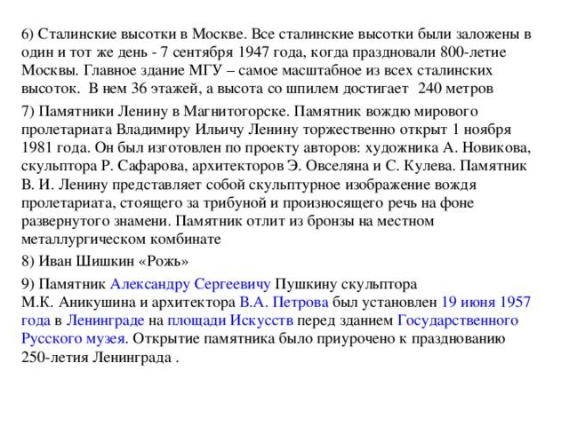 6 ) Сталинские высотки в Москве. Все сталинские высотки были заложены в один и тот же день - 7 сентября 1947 года, когда праздновали 800-летие Москвы. Главное здание МГУ – самое масштабное из всех сталинских высоток. В нем 36 этажей, а высота со шпилем достигает  240 метров 7) Памятники Ленину в Магнитогорске. Памятник вождю мирового пролетариата Владимиру Ильичу Ленину торжественно открыт 1 ноября 1981 года. Он был изготовлен по проекту авторов: художника А. Новикова, скульптора Р. Сафарова, архитекторов Э. Овселяна и С. Кулева. Памятник В. И. Ленину представляет собой скульптурное изображение вождя пролетариата, стоящего за трибуной и произносящего речь на фоне развернутого знамени. Памятник отлит из бронзы на местном металлургическом комбинате 8) Иван Шишкин «Рожь» 9) Памятник Александру Сергеевичу Пушкину скульптора М.К.Аникушина и архитектора В.А.Петрова был установлен 19 июня  1957 года в Ленинграде на площади Искусств перед зданием Государственного Русского музея . Открытие памятника было приурочено к празднованию 250-летия Ленинграда .