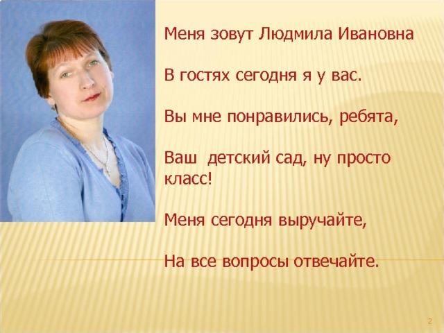 Меня зовут Людмила Ивановна В гостях сегодня я у вас. Вы мне понравились, ребята, Ваш детский сад, ну просто класс! Меня сегодня выручайте, На все вопросы отвечайте.