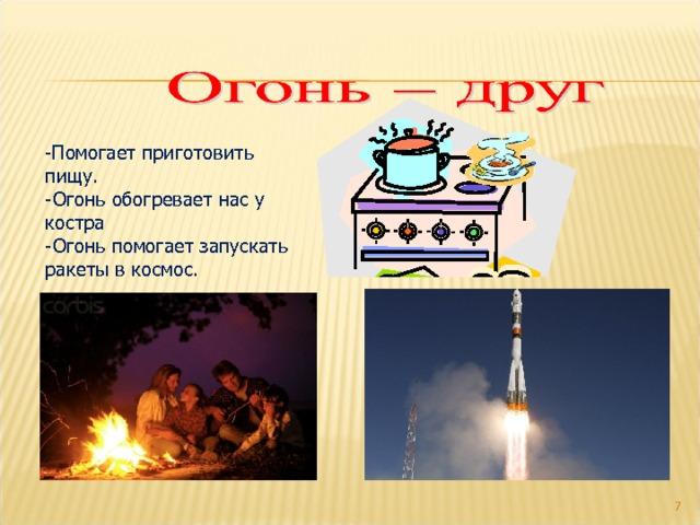 - Помогает приготовить пищу. -Огонь обогревает нас у костра -Огонь помогает запускать ракеты в космос.