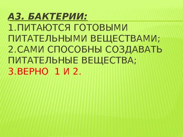 А3. Бактерии:  1.  питаются готовыми питательными веществами;  2.  сами способны создавать питательные вещества;  3.  верно 1 и 2.