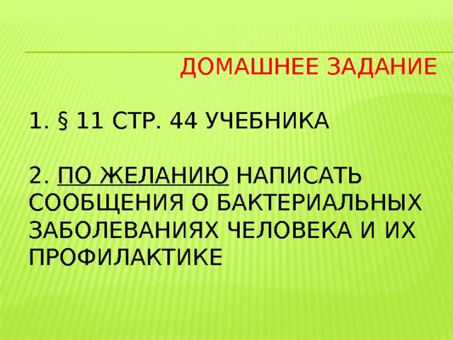 Домашнее задание   1. § 11 стр. 44 учебника   2. по желанию написать сообщения о бактериальных заболеваниях человека и их профилактике