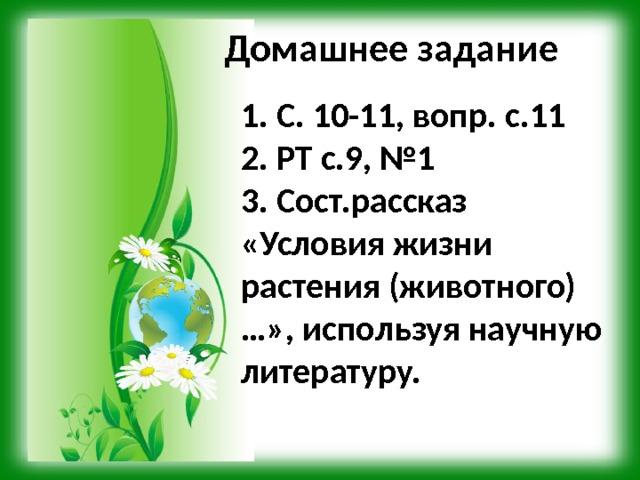 Домашнее задание 1. С. 10-11, вопр. с.11 2. РТ с.9, №1 3. Сост.рассказ «Условия жизни растения (животного)…», используя научную литературу.