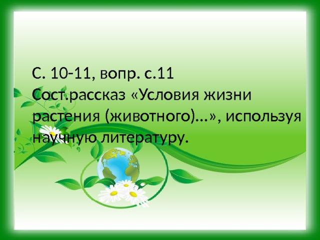 С. 10-11, вопр. с.11 Сост.рассказ «Условия жизни растения (животного)…», используя научную литературу.