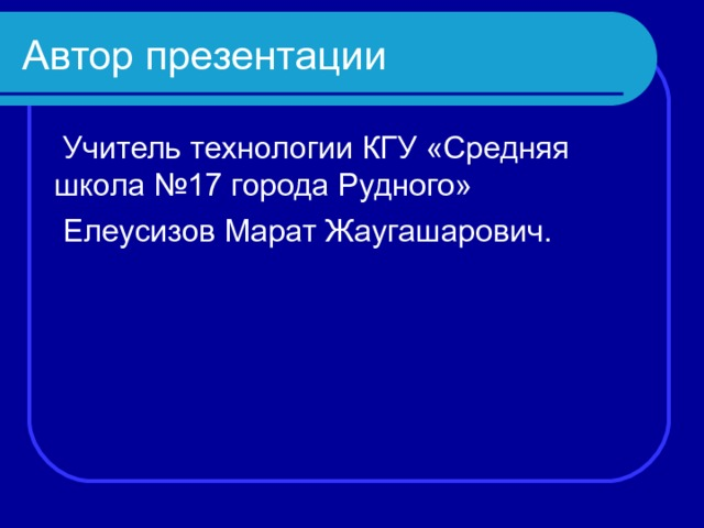 Автор презентации  Учитель технологии КГУ «Средняя школа №17 города Рудного»  Елеусизов Марат Жаугашарович.
