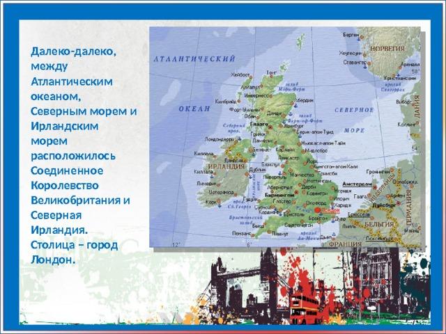 Далеко-далеко, между Атлантическим океаном, Северным морем и Ирландским морем расположилось Соединенное Королевство Великобритания и Северная Ирландия. Столица – город Лондон.