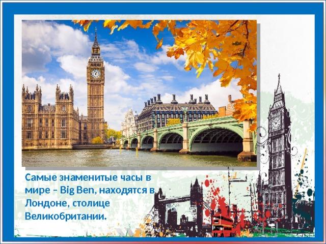 Самые знаменитые часы в мире – Big Ben, находятся в Лондоне, столице Великобритании.
