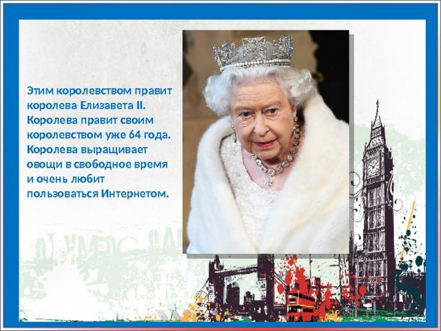 Этим королевством правит королева Елизавета II. Королева правит своим королевством уже 64 года. Королева выращивает овощи в свободное время и очень любит пользоваться Интернетом.