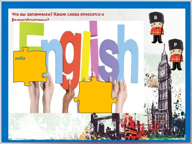 Что вы запомнили? Какие слова относятся к Великобритании? В Р изба