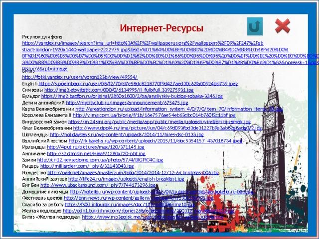 Интернет-Ресурсы Рисунок для фона https://yandex.ru/images/search?img_url=http%3A%2F%2Fwallpaperus.org%2Fwallpapers%2F09%2F247%2Fabstract-london-1920x1440-wallpaper-2222979.jpg&text=%D1%84%D0%BE%D0%BD%20%D0%B4%D0%BB%D1%8F%20%D0%BF%D1%80%D0%B5%D0%B7%D0%B5%D0%BD%D1%82%D0%B0%D1%86%D0%B8%D0%B8%20%D0%BF%D0%BE%20%D0%B0%D0%BD%D0%B3%D0%BB%D0%B8%D0%B9%D1%81%D0%BA%D0%BE%D0%BC%D1%83%20%D1%8F%D0%B7%D1%8B%D0%BA%D1%83&noreask=1&pos=0&lr=76&rpt=simage Битлз http://fotki.yandex.ru/users/voron123b/view/49554/ English https://s.poembook.ru/user/08/f2/70/d7e58dc8218770f9d427aed30c62fa00924bd739.jpeg Символы http://img3.etsystatic.com/000/0/6134995/il_fullxfull.339275931.jpg Бульдог https://img2.badfon.ru/original/2880x1800/2/ba/angliyskiy-buldog-sobaka-3246.jpg Дети и английский http://mycityclub.ru/images/announcement/675475.jpg Карта Великобритании http://greatlondon.ru/upload/information_system_4/0/7/0/item_70/information_items_70.jpg Королева Елизавета II http://v.img.com.ua/b/orig/f/1b/16e7576ae54eb63dbc014b760f2c11bf.jpg Виндзорский замок https://m.24smi.org/public/media/app/public/media/uploads/vindzorskij-zamok.jpg Флаг Великобритании http://www.dpol4.ru/img/picture/Jun/04/c69d093fbd3de31227b9a3ab82a8ada0/2.jpg Шотландцы http://holidaydays.ru/wp-content/uploads/2014/11/hires-dsc-0133.jpg Валлийский костюм http://rk.karelia.ru/wp-content/uploads/2015/11/doc5354157_437018734.jpeg Ирландцы http://4put.ru/pictures/max/120/371145.jpg Англичане http://s2.dmcdn.net/HiaaY/1280x720-pbt.jpg Замки http://cn12.nevsedoma.com.ua/photo/57/4/BIGPIC4C.jpg Рыцарь http://milliarderr.com/_ph/6/32143043.jpg Рождество http://риф.net/images/masterzum/foto/2014/2014-12/12-6/christmas-006.jpg Английский завтрак http://life24.ru/images/uploads/english-breakfast.jpg Биг Бен http://www.ubackground.com/_ph/7/744173296.jpg Домашние питомцы http://kotello.ru/wp-content/uploads/2015/09/ljubit-li-vas-koshka-kotello.ru-003.jpg Фестиваль цветов http://bnn-news.ru/wp-content/gallery/chelsea/47rs130520a991.jpg Сп