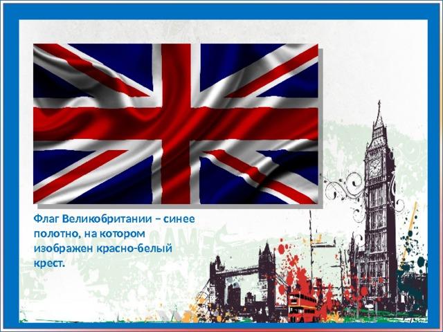 Флаг Великобритании – синее полотно, на котором изображен красно-белый крест.