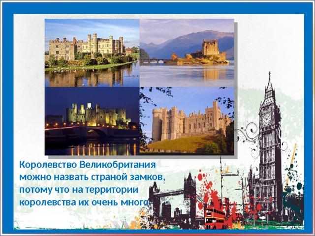Королевство Великобритания можно назвать страной замков, потому что на территории королевства их очень много.