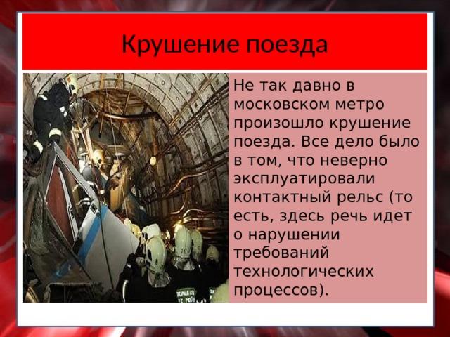 Крушение поезда Не так давно в московском метро произошло крушение поезда. Все дело было в том, что неверно эксплуатировали контактный рельс (то есть, здесь речь идет о нарушении требований технологических процессов).