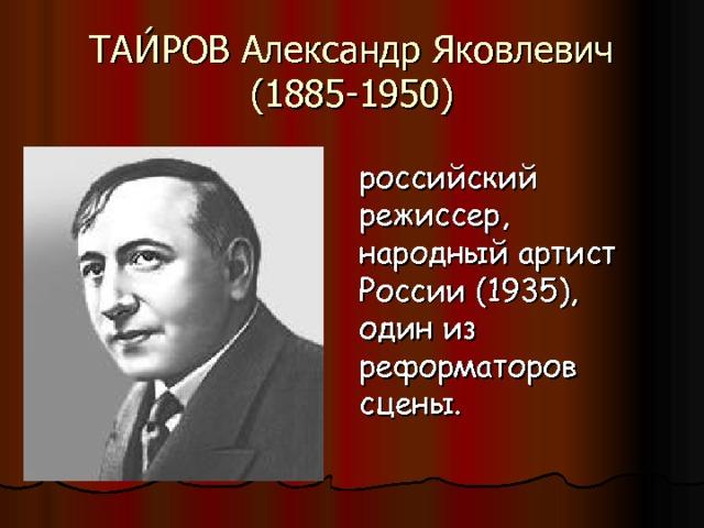 ТАИ́РОВ Александр Яковлевич (1885-1950) российский режиссер, народный артист России (1935), один из реформаторов сцены.