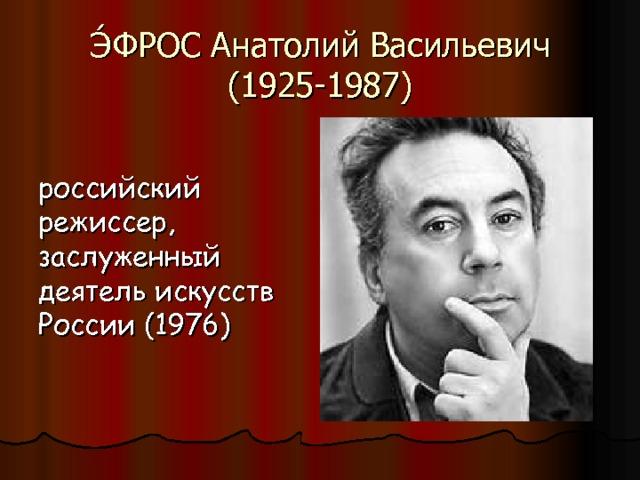 Э́ФРОС Анатолий Васильевич (1925-1987) российский режиссер, заслуженный деятель искусств России (1976)