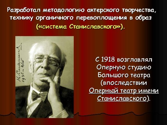 Разработал методологию актерского творчества, технику органичного перевоплощения в образ («система Станиславского»).  С 1918 возглавлял Оперную студию Большого театра (впоследствии Оперный театр имени Станиславского ).