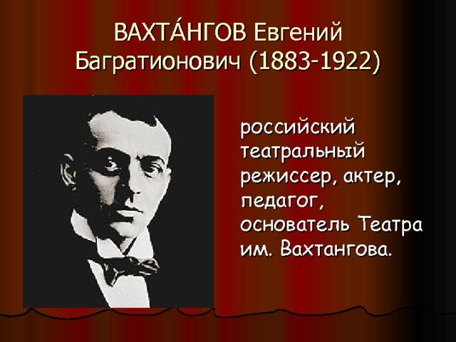 ВАХТА́НГОВ Евгений Багратионович (1883-1922) российский театральный режиссер, актер, педагог, основатель Театра им. Вахтангова.