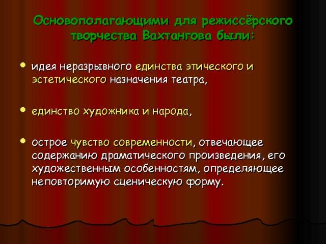 Основополагающими для режиссёрского творчества Вахтангова были: идея неразрывного единства этического и эстетического назначения театра,  единство художника и народа ,  острое чувство современности , отвечающее содержанию драматического произведения, его художественным особенностям, определяющее неповторимую сценическую форму.