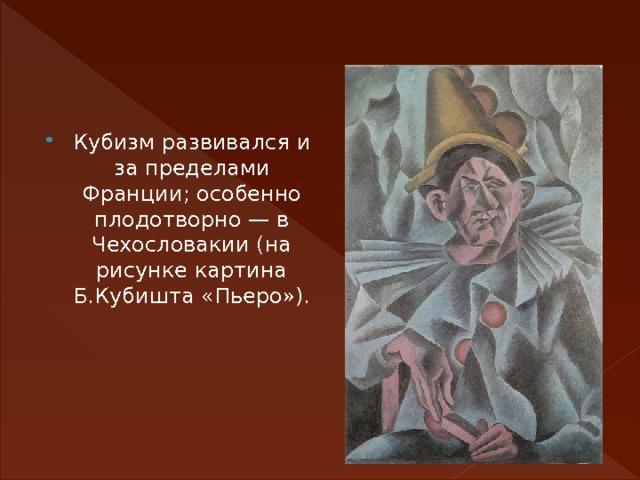 Кубизм развивался и за пределами Франции; особенно плодотворно — в Чехословакии (на рисунке картина Б.Кубишта «Пьеро»).
