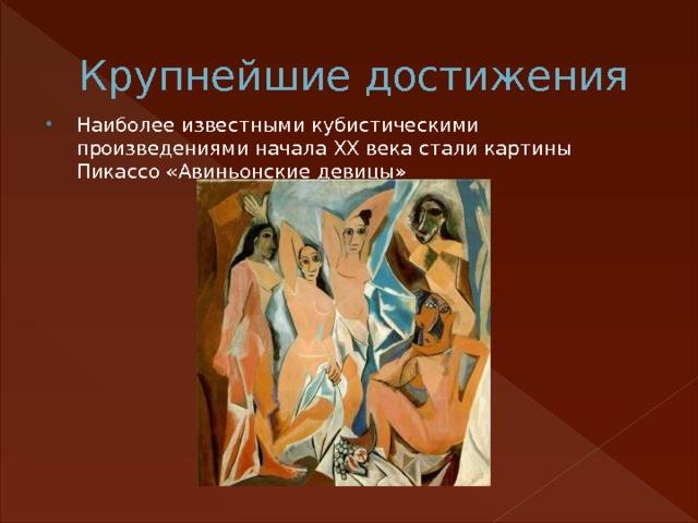 Крупнейшие достижения Наиболее известными кубистическими произведениями начала XX века стали картины Пикассо «Авиньонские девицы»