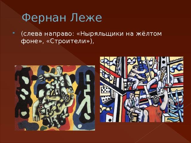 Фернан Леже (слева направо: «Ныряльщики на жёлтом фоне», «Строители»),